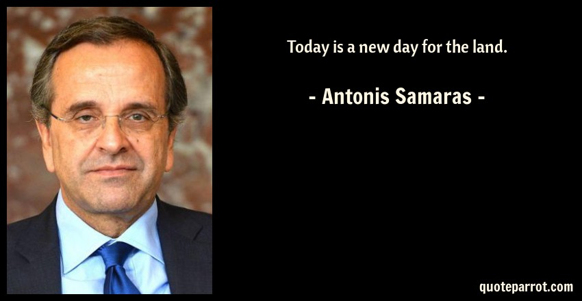 Antonis Samaras Quote: Today is a new day for the land.