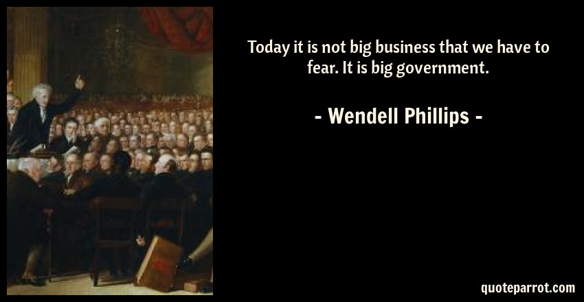 Wendell Phillips Quote: Today it is not big business that we have to fear. It is big government.