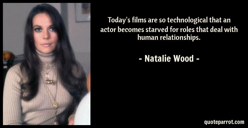 Natalie Wood Quote: Today's films are so technological that an actor becomes starved for roles that deal with human relationships.
