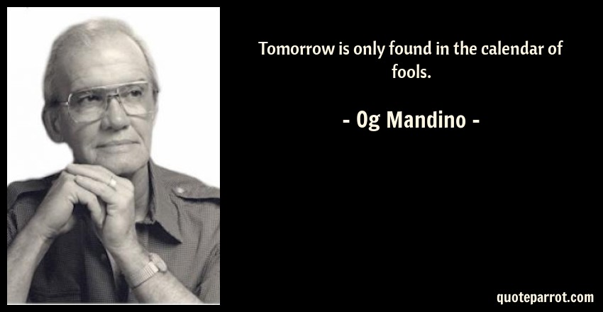 Og Mandino Quote: Tomorrow is only found in the calendar of fools.