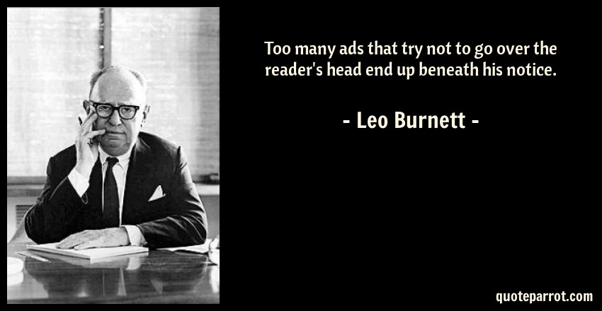 Leo Burnett Quote: Too many ads that try not to go over the reader's head end up beneath his notice.