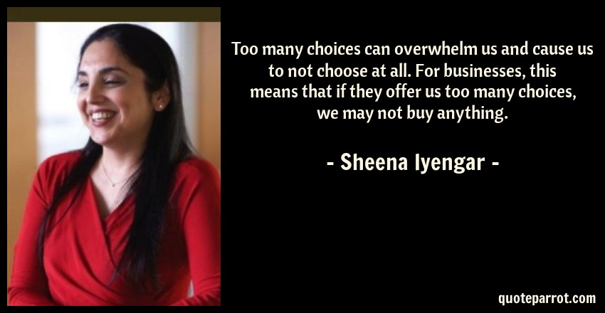 Sheena Iyengar Quote: Too many choices can overwhelm us and cause us to not choose at all. For businesses, this means that if they offer us too many choices, we may not buy anything.
