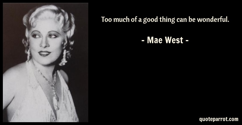 Mae West Quote: Too much of a good thing can be wonderful.