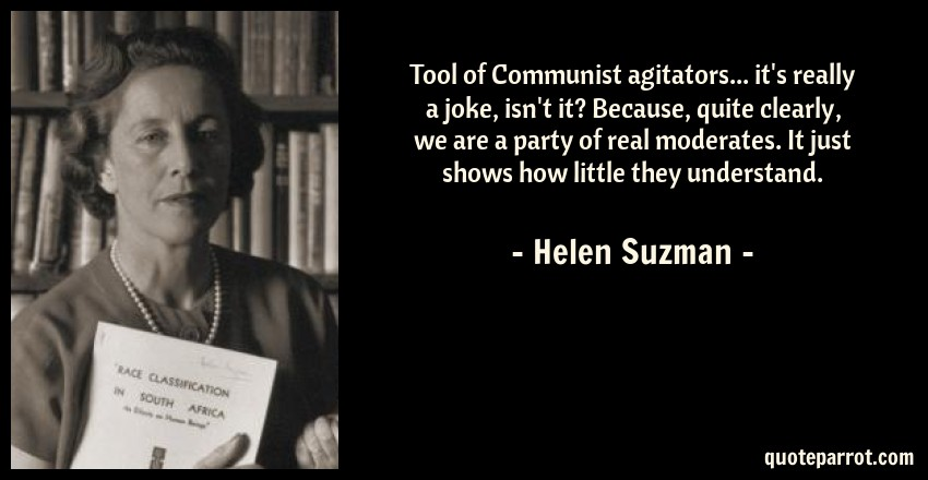 Helen Suzman Quote: Tool of Communist agitators... it's really a joke, isn't it? Because, quite clearly, we are a party of real moderates. It just shows how little they understand.