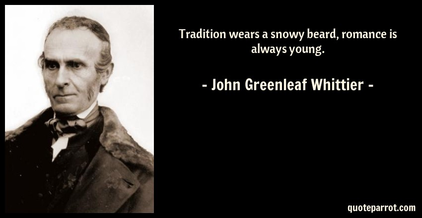 John Greenleaf Whittier Quote: Tradition wears a snowy beard, romance is always young.