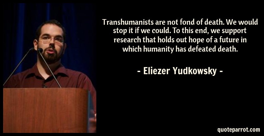 Eliezer Yudkowsky Quote: Transhumanists are not fond of death. We would stop it if we could. To this end, we support research that holds out hope of a future in which humanity has defeated death.