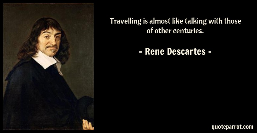 Rene Descartes Quote: Travelling is almost like talking with those of other centuries.