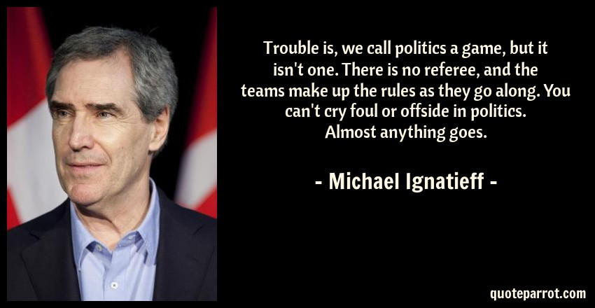 Michael Ignatieff Quote: Trouble is, we call politics a game, but it isn't one. There is no referee, and the teams make up the rules as they go along. You can't cry foul or offside in politics. Almost anything goes.