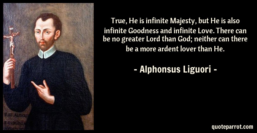 Alphonsus Liguori Quote: True, He is infinite Majesty, but He is also infinite Goodness and infinite Love. There can be no greater Lord than God; neither can there be a more ardent lover than He.