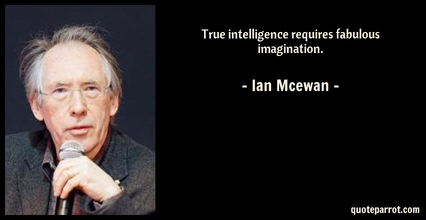 Ian Mcewan Quote: True intelligence requires fabulous imagination.