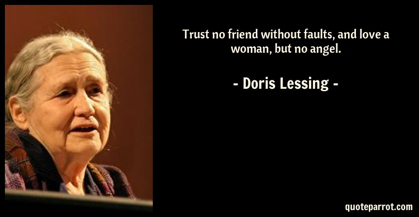 Doris Lessing Quote: Trust no friend without faults, and love a woman, but no angel.