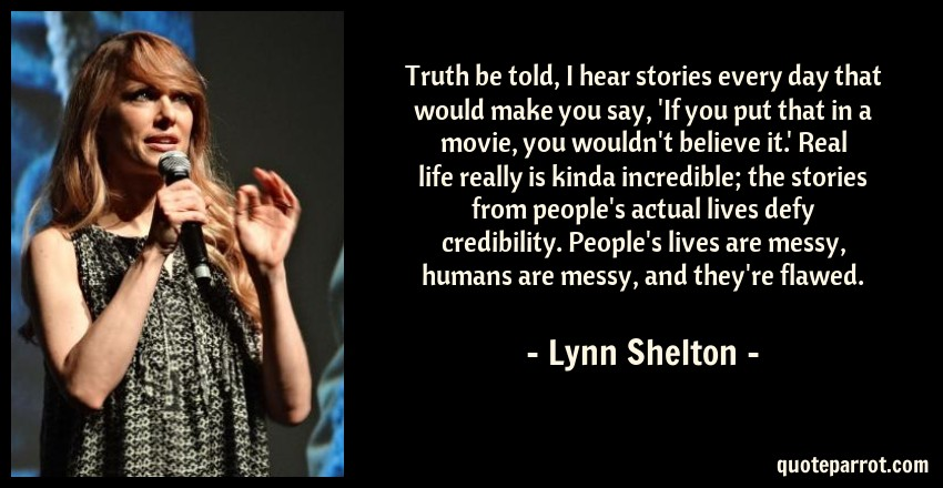 Lynn Shelton Quote: Truth be told, I hear stories every day that would make you say, 'If you put that in a movie, you wouldn't believe it.' Real life really is kinda incredible; the stories from people's actual lives defy credibility. People's lives are messy, humans are messy, and they're flawed.