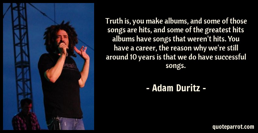 Adam Duritz Quote: Truth is, you make albums, and some of those songs are hits, and some of the greatest hits albums have songs that weren't hits. You have a career, the reason why we're still around 10 years is that we do have successful songs.