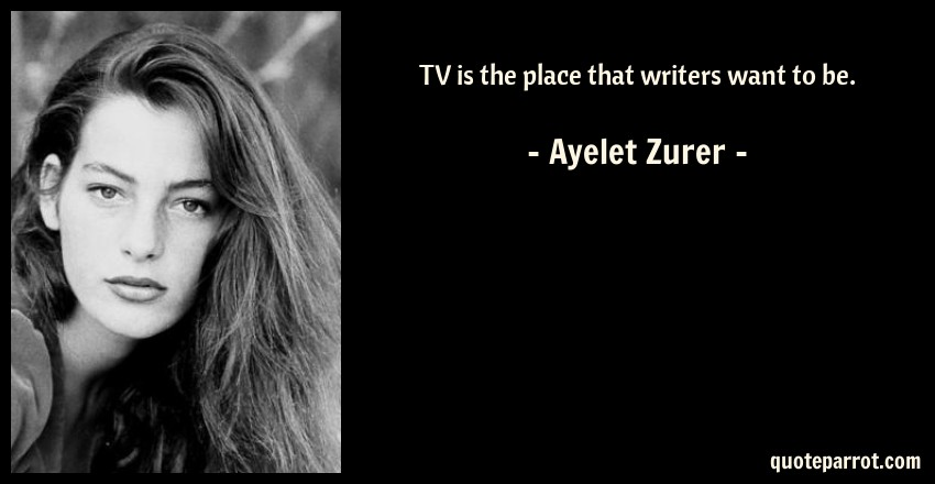 Ayelet Zurer Quote: TV is the place that writers want to be.