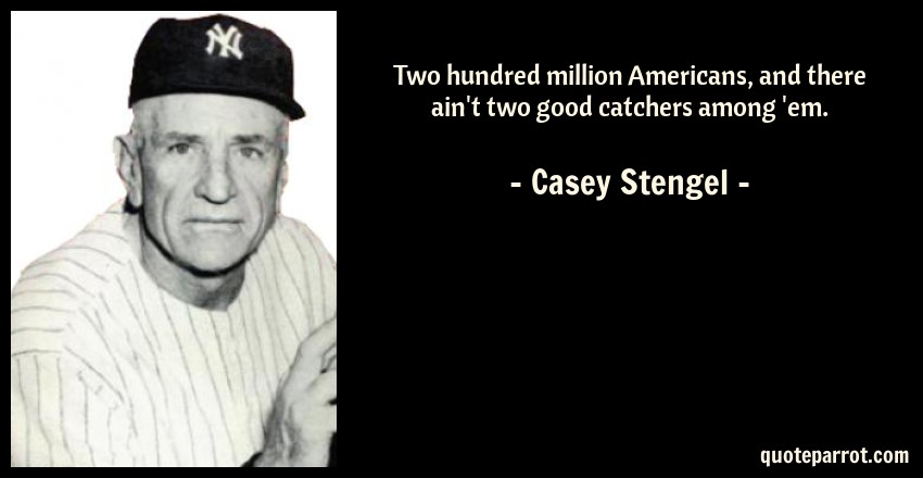 Casey Stengel Quote: Two hundred million Americans, and there ain't two good catchers among 'em.