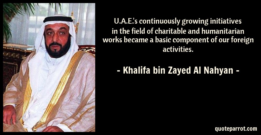 Khalifa bin Zayed Al Nahyan Quote: U.A.E.'s continuously growing initiatives in the field of charitable and humanitarian works became a basic component of our foreign activities.