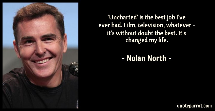 Nolan North Quote: 'Uncharted' is the best job I've ever had. Film, television, whatever - it's without doubt the best. It's changed my life.