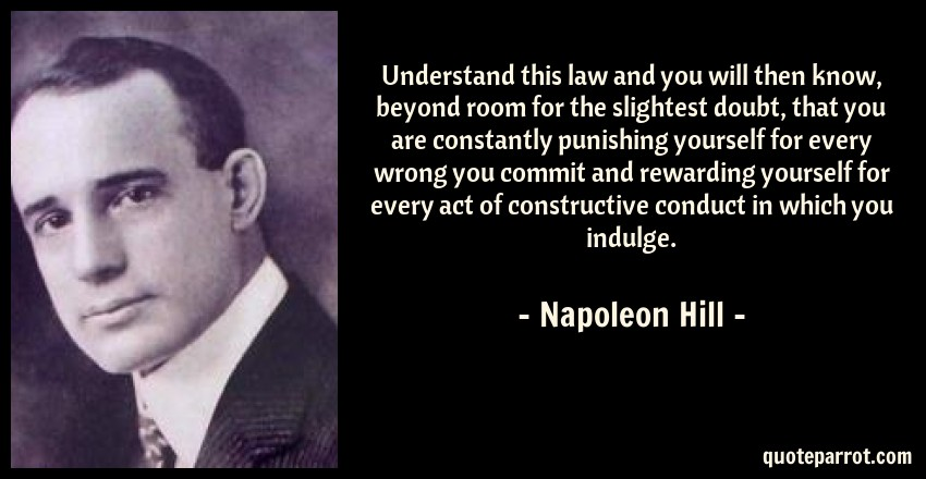 Napoleon Hill Quote: Understand this law and you will then know, beyond room for the slightest doubt, that you are constantly punishing yourself for every wrong you commit and rewarding yourself for every act of constructive conduct in which you indulge.