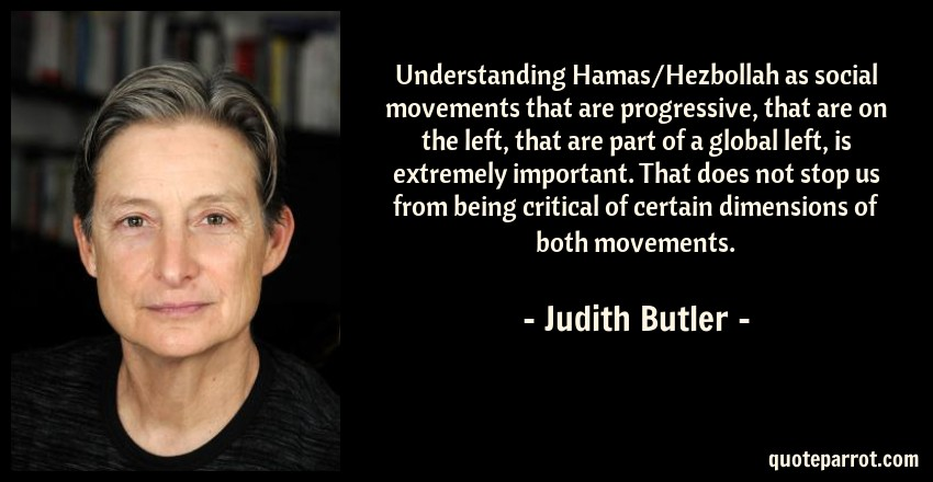 Judith Butler Quote: Understanding Hamas/Hezbollah as social movements that are progressive, that are on the left, that are part of a global left, is extremely important. That does not stop us from being critical of certain dimensions of both movements.