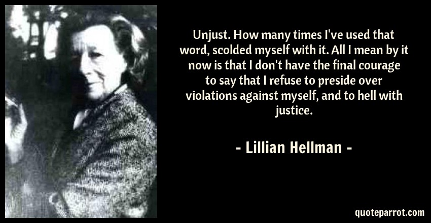 Lillian Hellman Quote: Unjust. How many times I've used that word, scolded myself with it. All I mean by it now is that I don't have the final courage to say that I refuse to preside over violations against myself, and to hell with justice.