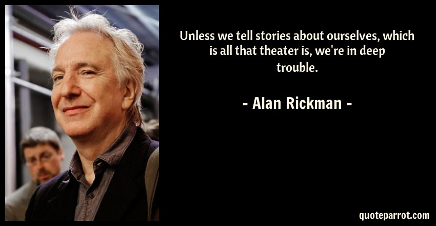 Alan Rickman Quote: Unless we tell stories about ourselves, which is all that theater is, we're in deep trouble.