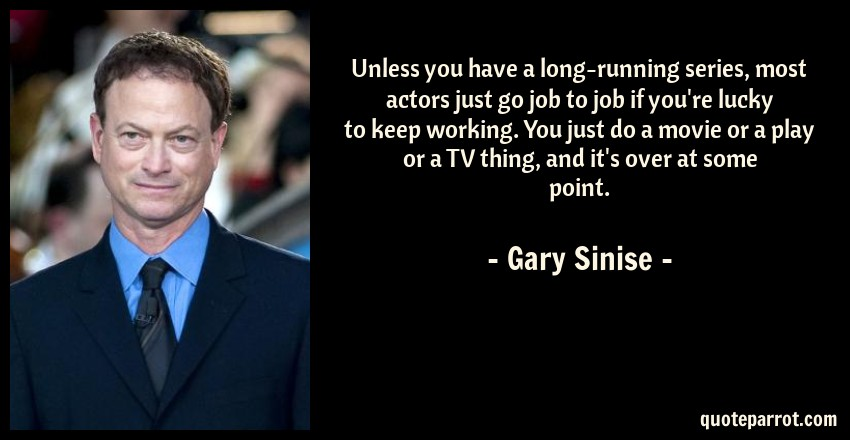 Gary Sinise Quote: Unless you have a long-running series, most actors just go job to job if you're lucky to keep working. You just do a movie or a play or a TV thing, and it's over at some point.