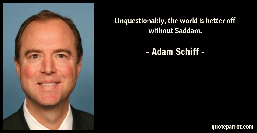 Adam Schiff Quote: Unquestionably, the world is better off without Saddam.