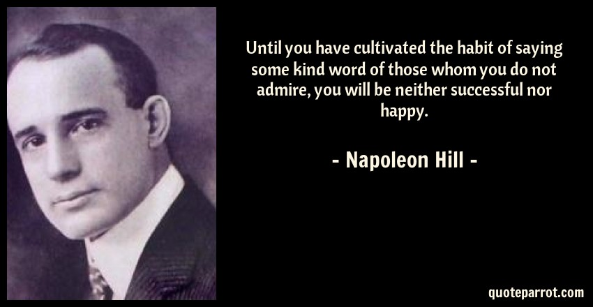 Napoleon Hill Quote: Until you have cultivated the habit of saying some kind word of those whom you do not admire, you will be neither successful nor happy.