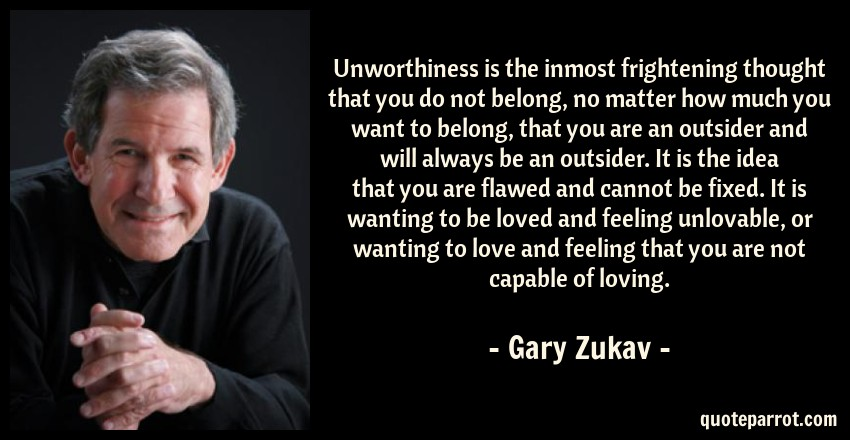 Gary Zukav Quote: Unworthiness is the inmost frightening thought that you do not belong, no matter how much you want to belong, that you are an outsider and will always be an outsider. It is the idea that you are flawed and cannot be fixed. It is wanting to be loved and feeling unlovable, or wanting to love and feeling that you are not capable of loving.