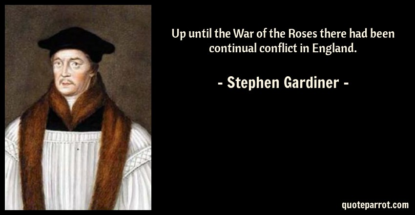 Stephen Gardiner Quote: Up until the War of the Roses there had been continual conflict in England.