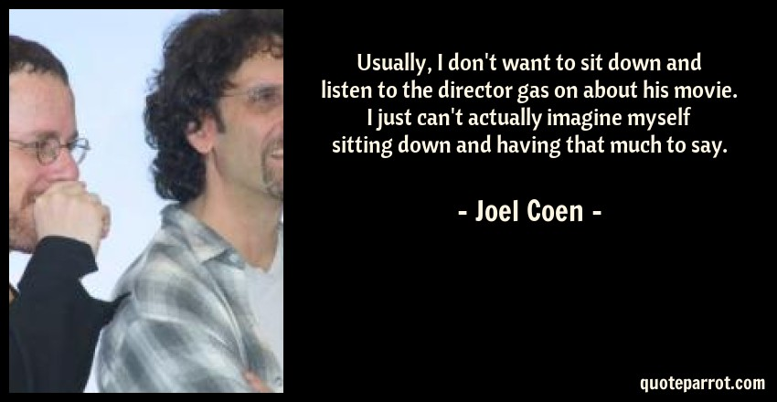 Joel Coen Quote: Usually, I don't want to sit down and listen to the director gas on about his movie. I just can't actually imagine myself sitting down and having that much to say.