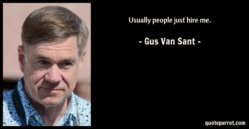 Gus Van Sant Quote: Usually people just hire me.