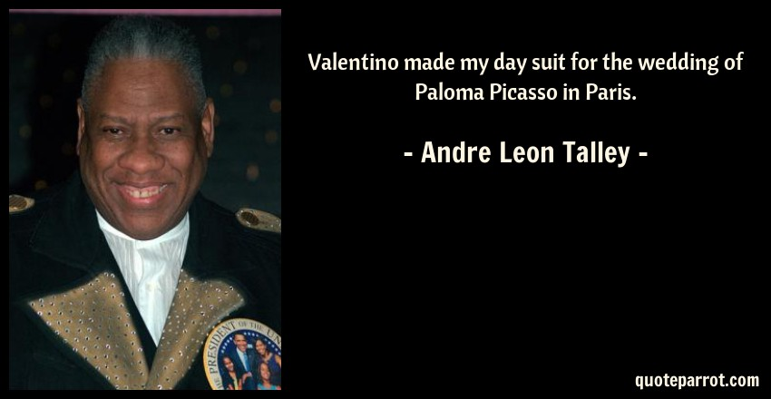 Andre Leon Talley Quote: Valentino made my day suit for the wedding of Paloma Picasso in Paris.