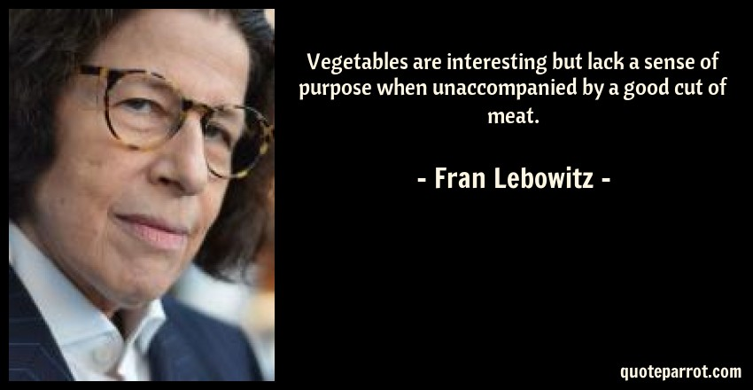 Fran Lebowitz Quote: Vegetables are interesting but lack a sense of purpose when unaccompanied by a good cut of meat.