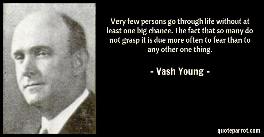 Vash Young Quote: Very few persons go through life without at least one big chance. The fact that so many do not grasp it is due more often to fear than to any other one thing.