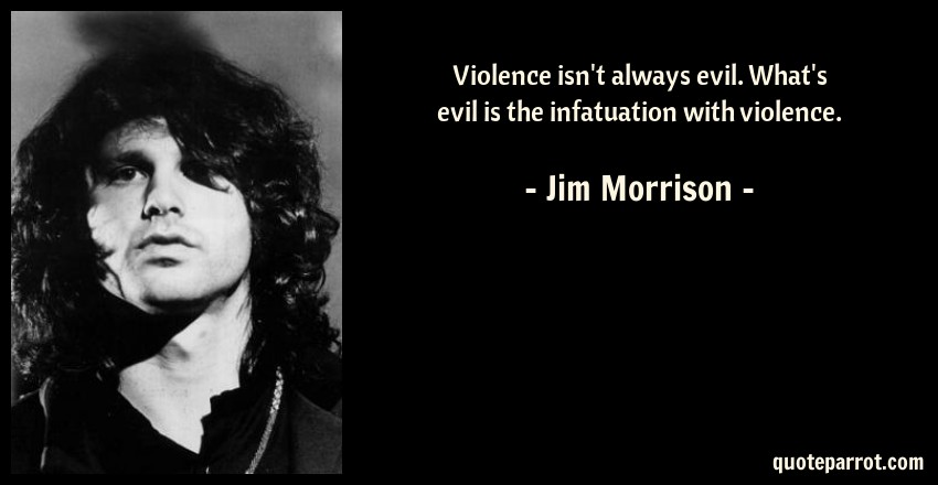 Jim Morrison Quote: Violence isn't always evil. What's evil is the infatuation with violence.