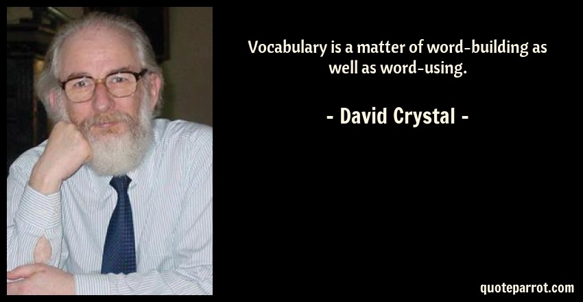 David Crystal Quote: Vocabulary is a matter of word-building as well as word-using.