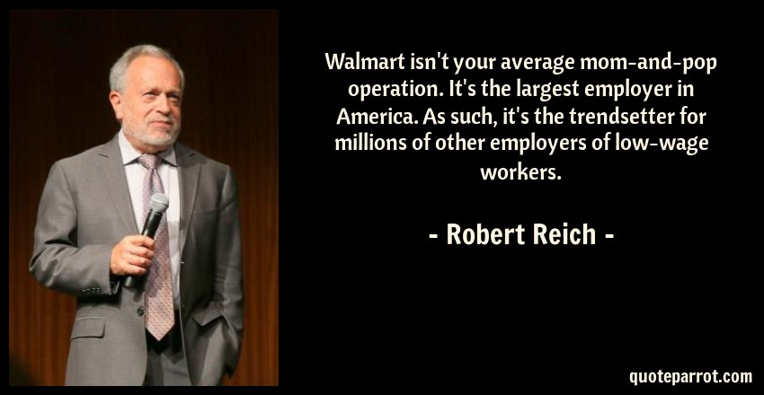 Robert Reich Quote: Walmart isn't your average mom-and-pop operation. It's the largest employer in America. As such, it's the trendsetter for millions of other employers of low-wage workers.