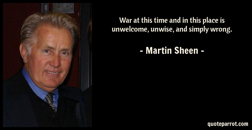 Martin Sheen Quote: War at this time and in this place is unwelcome, unwise, and simply wrong.
