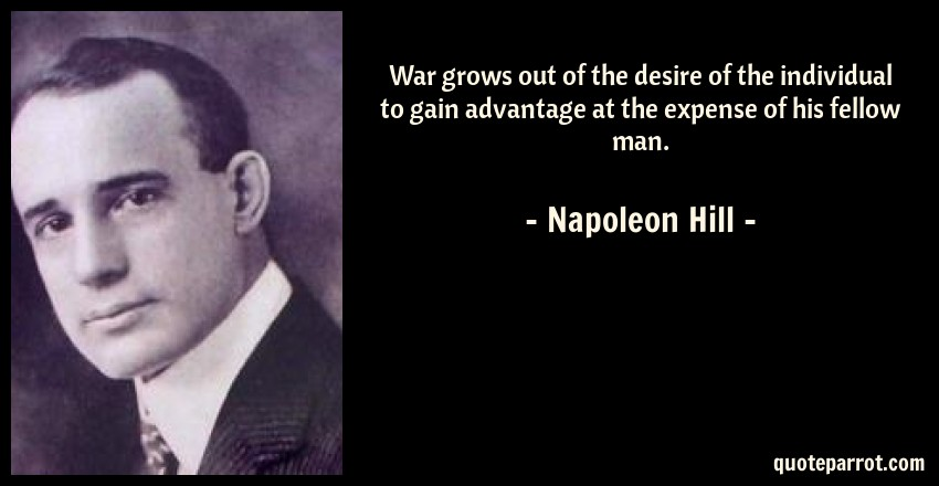 Napoleon Hill Quote: War grows out of the desire of the individual to gain advantage at the expense of his fellow man.