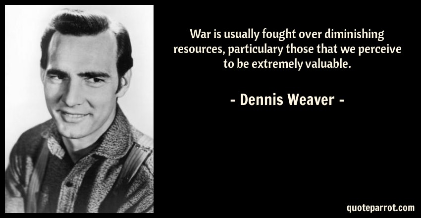 Dennis Weaver Quote: War is usually fought over diminishing resources, particulary those that we perceive to be extremely valuable.