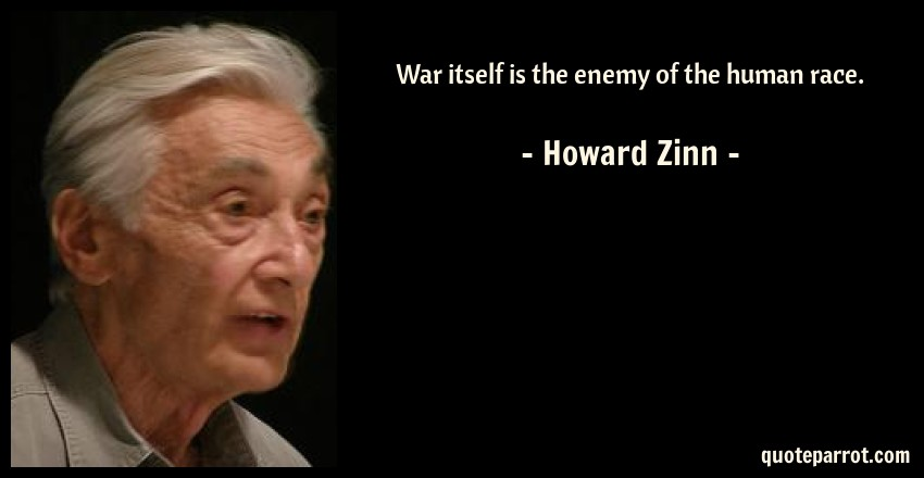 Howard Zinn Quote: War itself is the enemy of the human race.