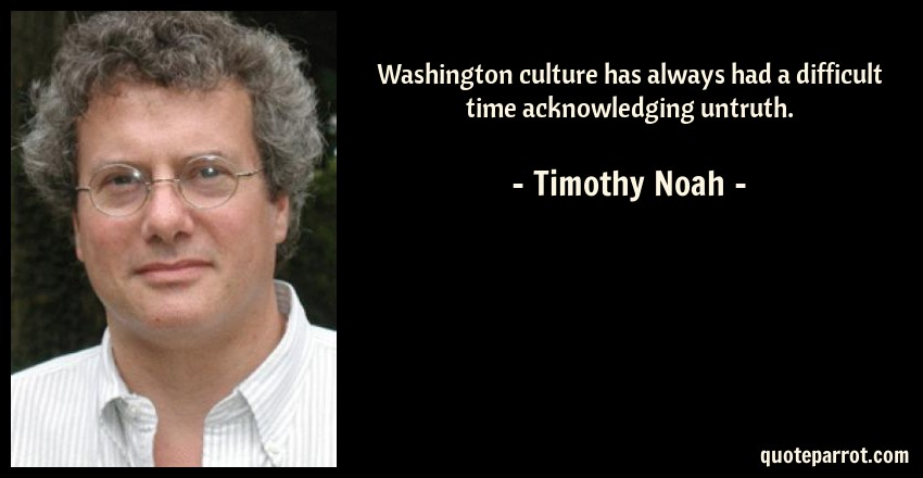 Timothy Noah Quote: Washington culture has always had a difficult time acknowledging untruth.