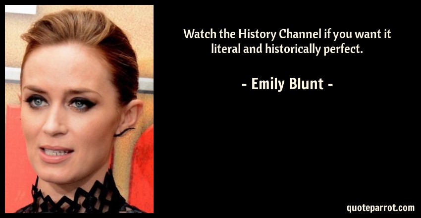 Emily Blunt Quote: Watch the History Channel if you want it literal and historically perfect.