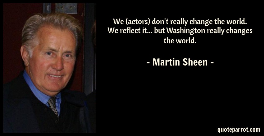 Martin Sheen Quote: We (actors) don't really change the world. We reflect it... but Washington really changes the world.