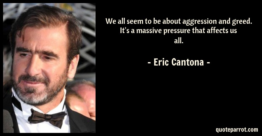 Eric Cantona Quote: We all seem to be about aggression and greed. It's a massive pressure that affects us all.