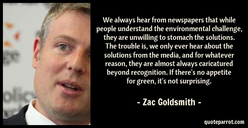 Zac Goldsmith Quote: We always hear from newspapers that while people understand the environmental challenge, they are unwilling to stomach the solutions. The trouble is, we only ever hear about the solutions from the media, and for whatever reason, they are almost always caricatured beyond recognition. If there's no appetite for green, it's not surprising.