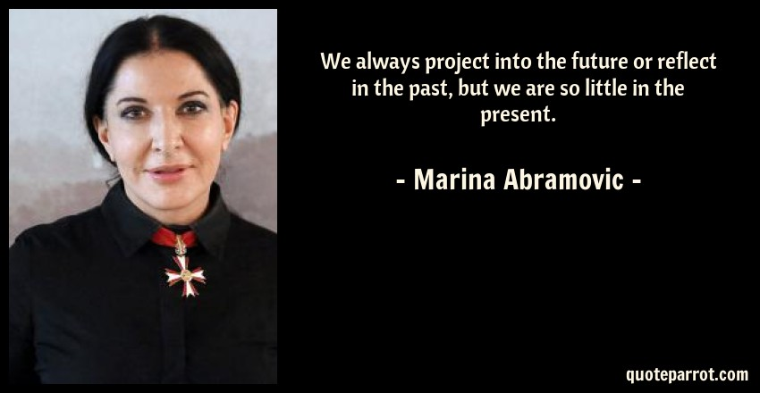 Marina Abramovic Quote: We always project into the future or reflect in the past, but we are so little in the present.