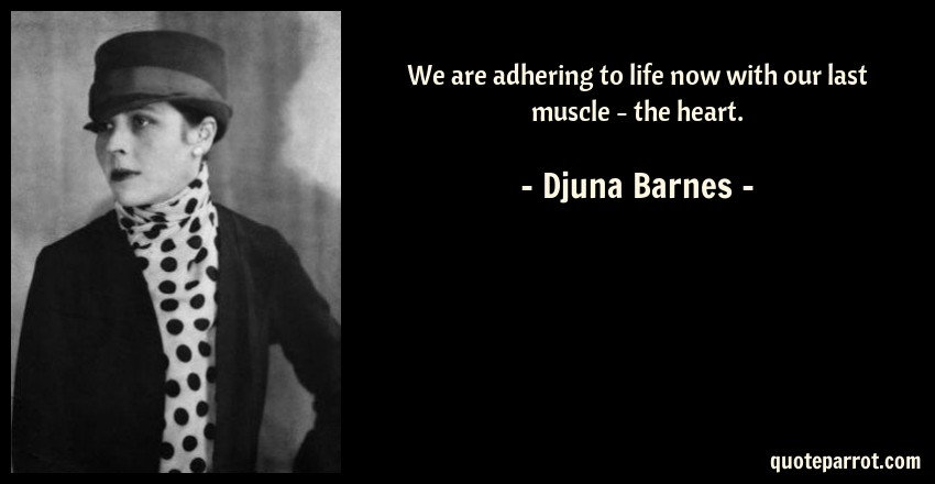 Djuna Barnes Quote: We are adhering to life now with our last muscle - the heart.