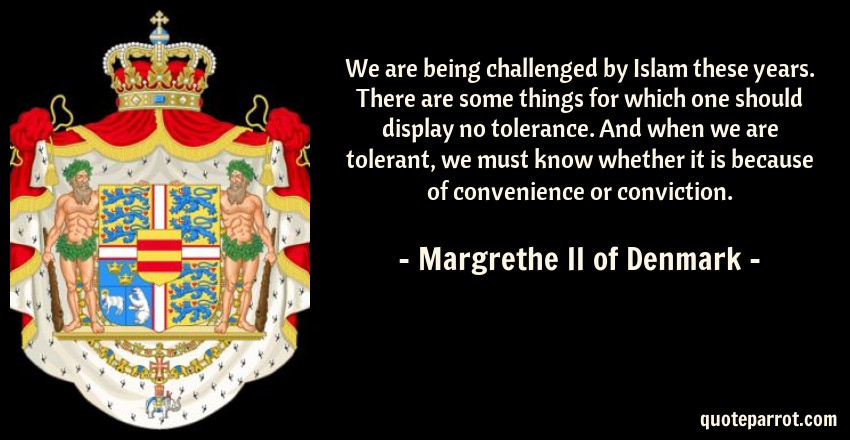 Margrethe II of Denmark Quote: We are being challenged by Islam these years. There are some things for which one should display no tolerance. And when we are tolerant, we must know whether it is because of convenience or conviction.